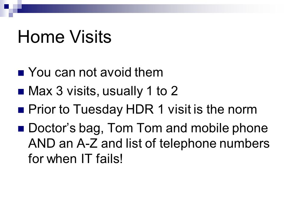 Home Visits You can not avoid them Max 3 visits, usually 1 to 2 Prior to Tuesday HDR 1 visit is the norm Doctor's bag, Tom Tom and mobile phone AND an A-Z and list of telephone numbers for when IT fails!
