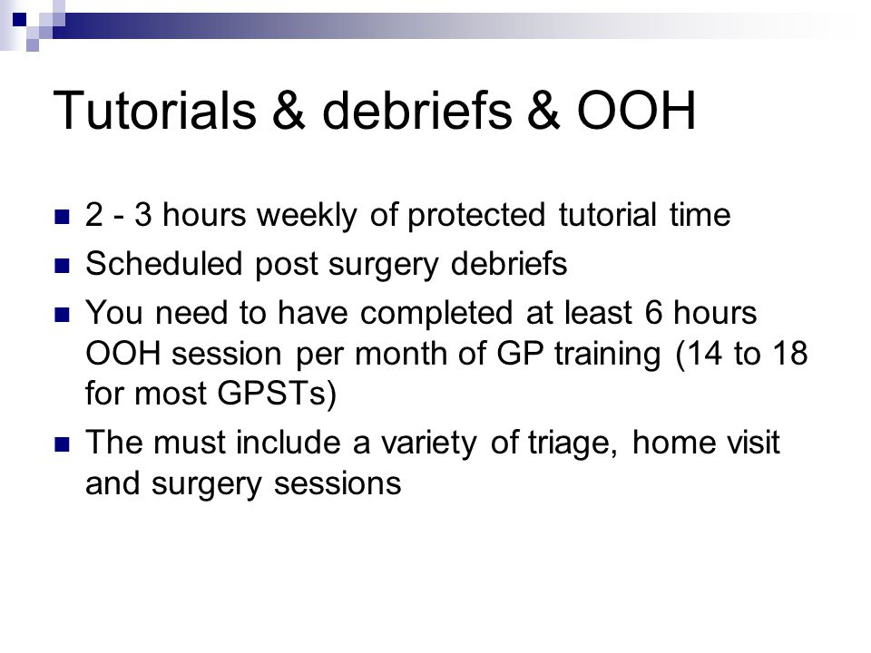Tutorials & debriefs & OOH 2 - 3 hours weekly of protected tutorial time Scheduled post surgery debriefs You need to have completed at least 6 hours OOH session per month of GP training (14 to 18 for most GPSTs) The must include a variety of triage, home visit and surgery sessions