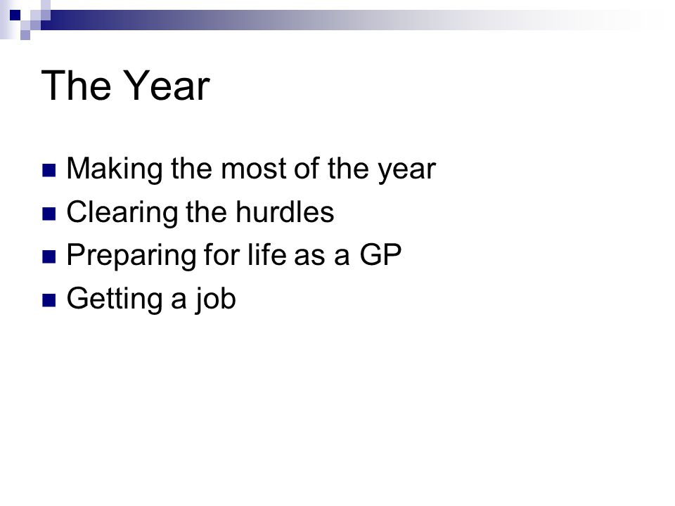 The Year Making the most of the year Clearing the hurdles Preparing for life as a GP Getting a job