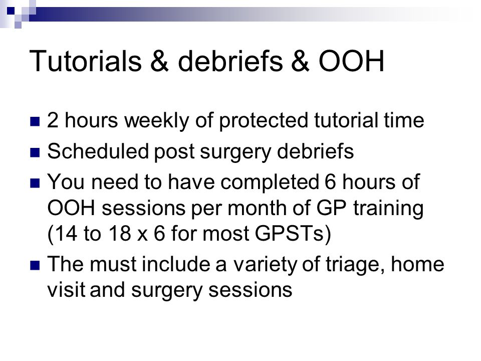Tutorials & debriefs & OOH 2 hours weekly of protected tutorial time Scheduled post surgery debriefs You need to have completed 6 hours of OOH sessions per month of GP training (14 to 18 x 6 for most GPSTs) The must include a variety of triage, home visit and surgery sessions