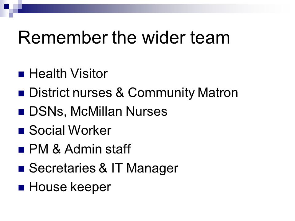 Remember the wider team Health Visitor District nurses & Community Matron DSNs, McMillan Nurses Social Worker PM & Admin staff Secretaries & IT Manager House keeper