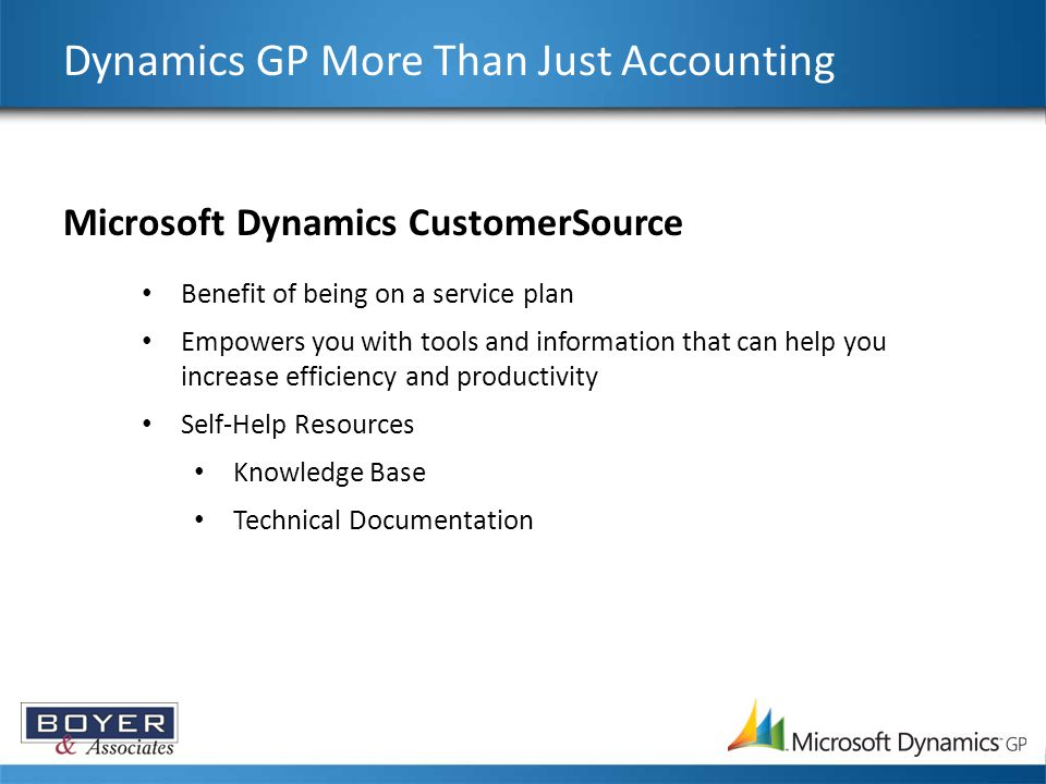 Dynamics GP More Than Just Accounting Microsoft Dynamics CustomerSource Benefit of being on a service plan Empowers you with tools and information that can help you increase efficiency and productivity Self-Help Resources Knowledge Base Technical Documentation