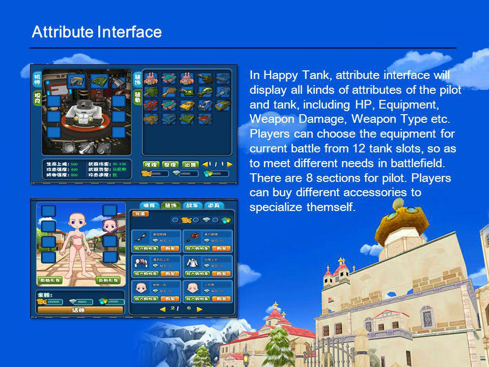 In Happy Tank, attribute interface will display all kinds of attributes of the pilot and tank, including HP, Equipment, Weapon Damage, Weapon Type etc.