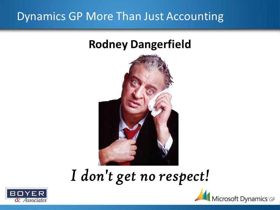 Dynamics GP More Than Just Accounting Rodney Dangerfield I don't get no respect!