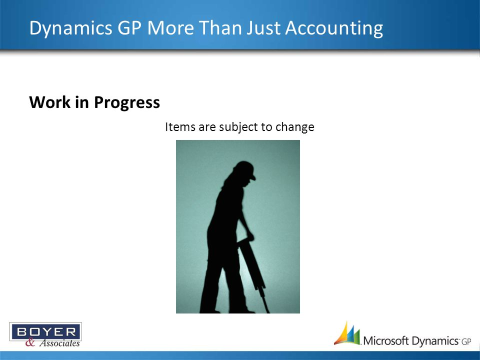 Work in Progress Dynamics GP More Than Just Accounting Items are subject to change