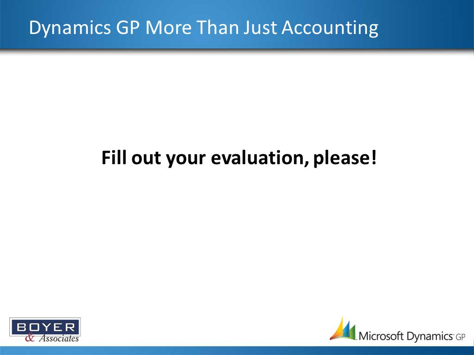 Dynamics GP More Than Just Accounting Fill out your evaluation, please!