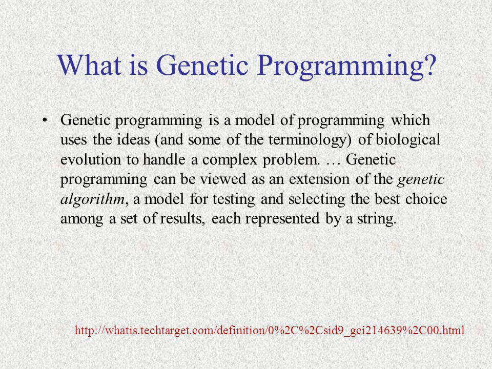 What is Genetic Programming? Genetic programming is a model of programming which uses the ideas (and some of the terminology) of biological evolution