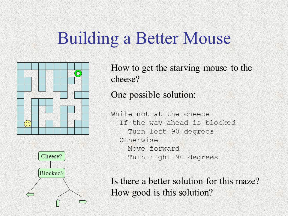 Building a Better Mouse How to get the starving mouse to the cheese? Is there a better solution for this maze? How good is this solution? One possible