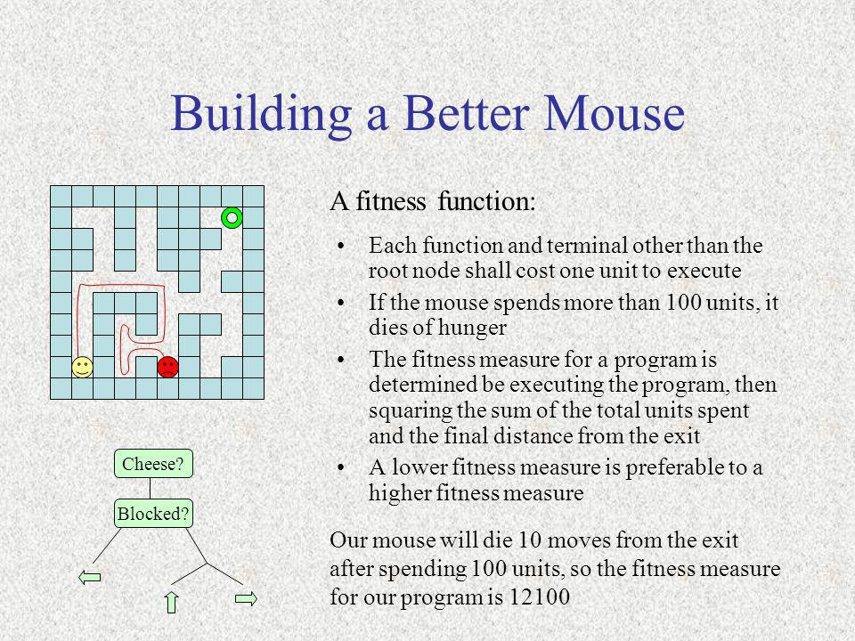 Building a Better Mouse A fitness function: Cheese? Blocked? Each function and terminal other than the root node shall cost one unit to execute If the