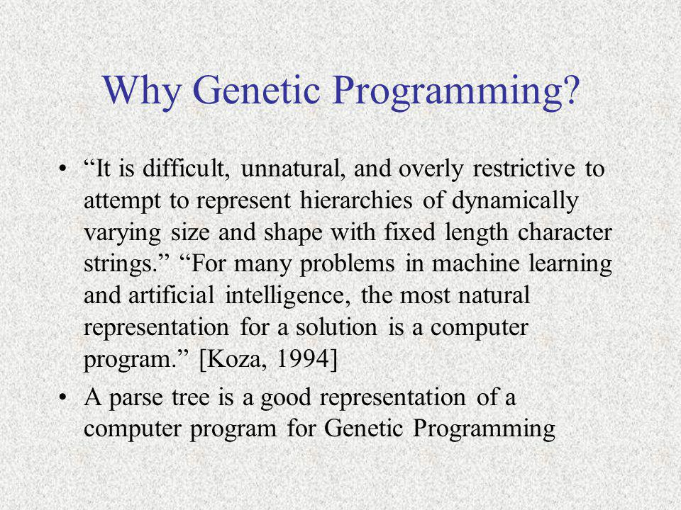 "Why Genetic Programming? ""It is difficult, unnatural, and overly restrictive to attempt to represent hierarchies of dynamically varying size and shape"