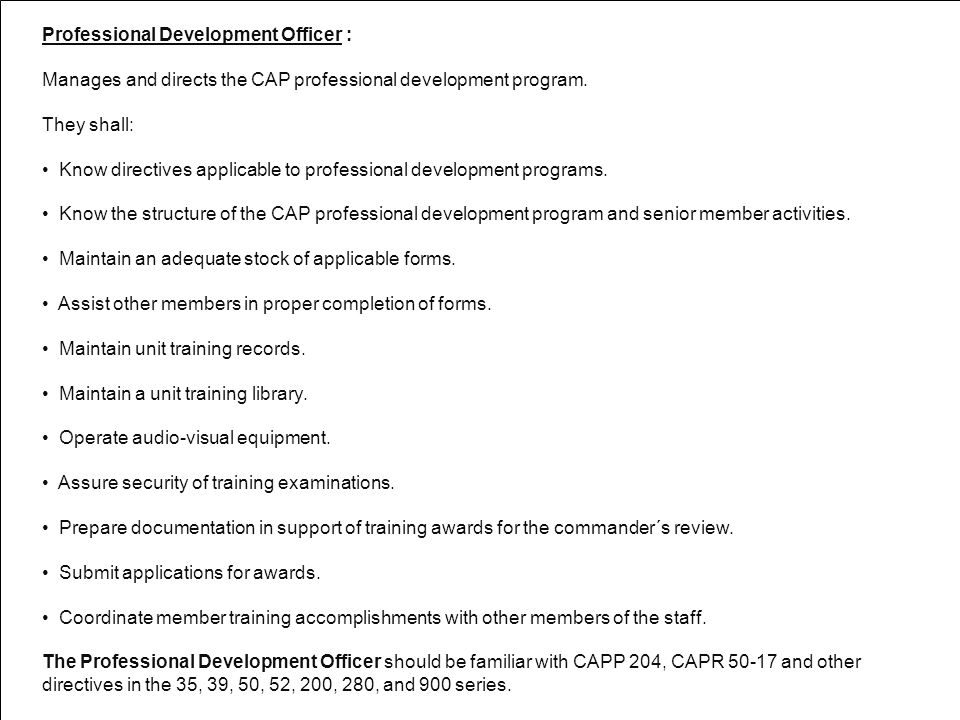 Professional Development Officer : Manages and directs the CAP professional development program. They shall: Know directives applicable to professiona