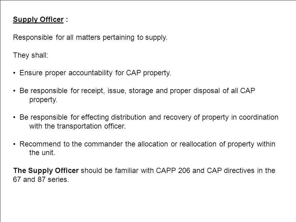 Supply Officer : Responsible for all matters pertaining to supply. They shall: Ensure proper accountability for CAP property. Be responsible for recei