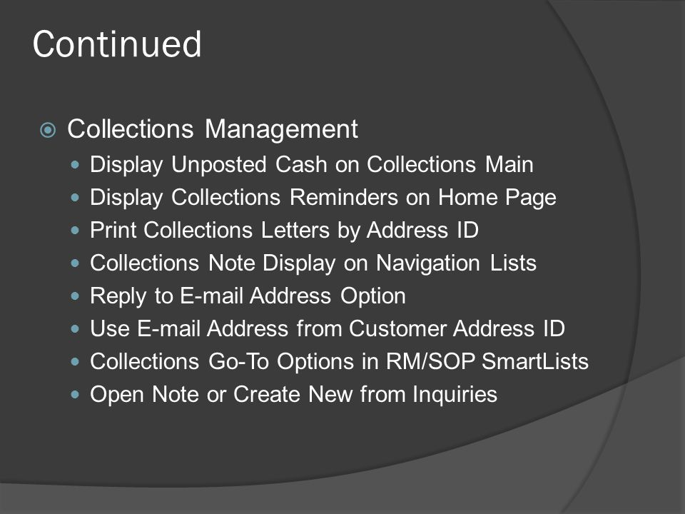 Continued  Collections Management Display Unposted Cash on Collections Main Display Collections Reminders on Home Page Print Collections Letters by Address ID Collections Note Display on Navigation Lists Reply to E-mail Address Option Use E-mail Address from Customer Address ID Collections Go-To Options in RM/SOP SmartLists Open Note or Create New from Inquiries