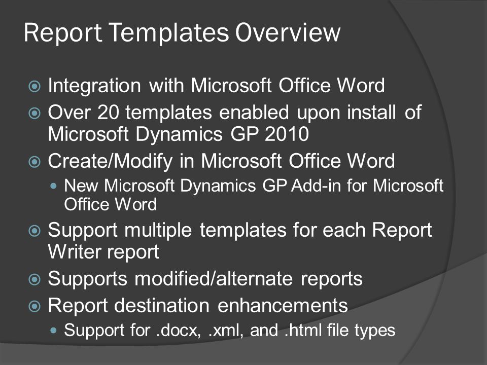 Report Templates Overview  Integration with Microsoft Office Word  Over 20 templates enabled upon install of Microsoft Dynamics GP 2010  Create/Modify in Microsoft Office Word New Microsoft Dynamics GP Add-in for Microsoft Office Word  Support multiple templates for each Report Writer report  Supports modified/alternate reports  Report destination enhancements Support for.docx,.xml, and.html file types