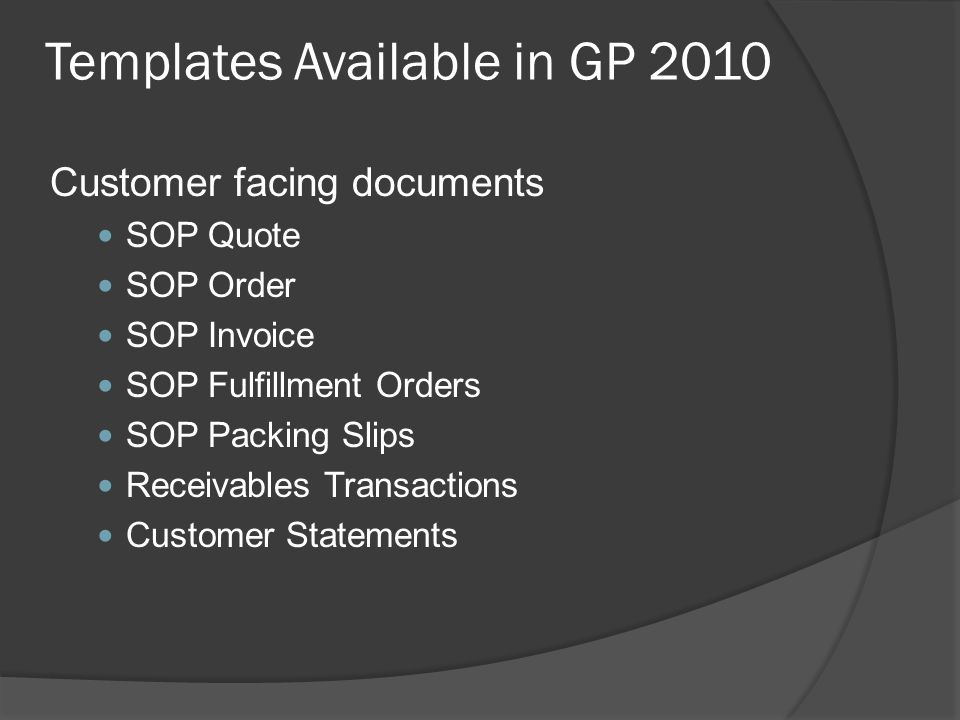 Templates Available in GP 2010 Customer facing documents SOP Quote SOP Order SOP Invoice SOP Fulfillment Orders SOP Packing Slips Receivables Transactions Customer Statements