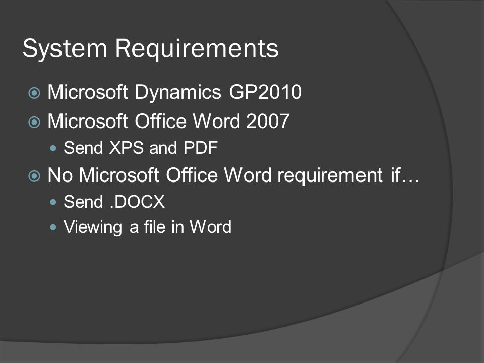 System Requirements  Microsoft Dynamics GP2010  Microsoft Office Word 2007 Send XPS and PDF  No Microsoft Office Word requirement if… Send.DOCX Viewing a file in Word