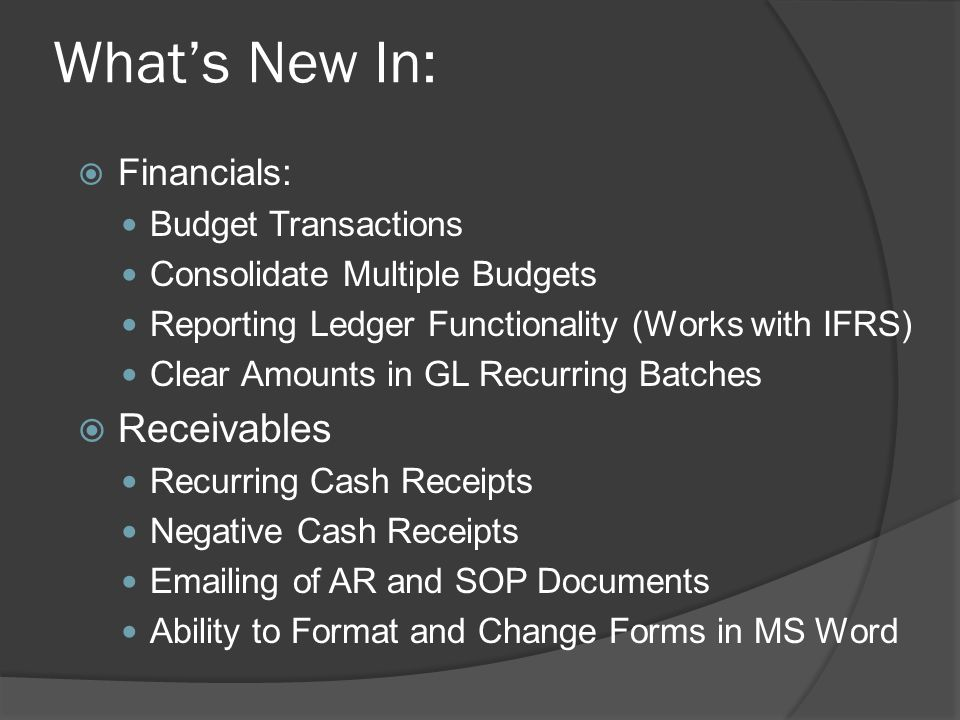 What's New In:  Financials: Budget Transactions Consolidate Multiple Budgets Reporting Ledger Functionality (Works with IFRS) Clear Amounts in GL Recurring Batches  Receivables Recurring Cash Receipts Negative Cash Receipts Emailing of AR and SOP Documents Ability to Format and Change Forms in MS Word