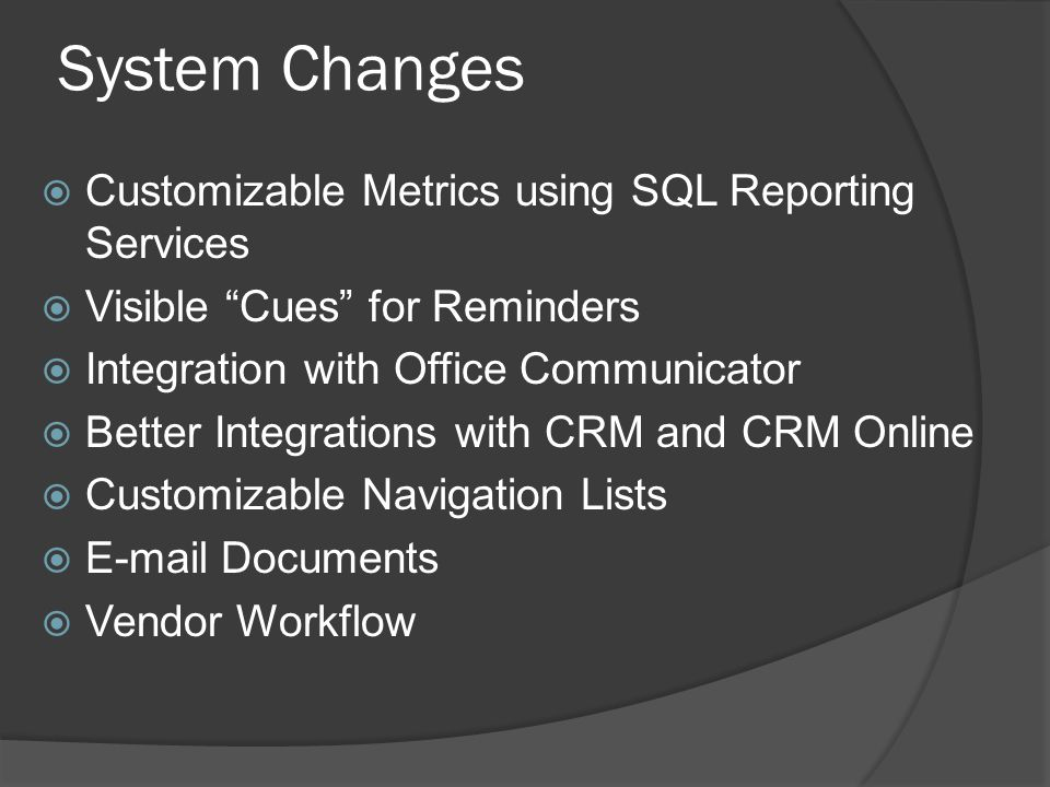 System Changes  Customizable Metrics using SQL Reporting Services  Visible Cues for Reminders  Integration with Office Communicator  Better Integrations with CRM and CRM Online  Customizable Navigation Lists  E-mail Documents  Vendor Workflow