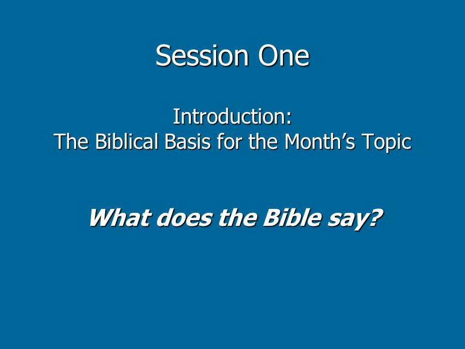 Session One Introduction: The Biblical Basis for the Month's Topic What does the Bible say?