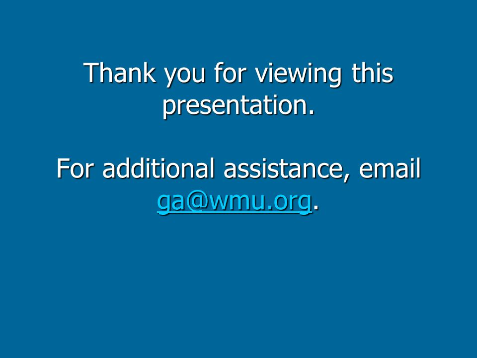 Thank you for viewing this presentation. For additional assistance, email ga@wmu.org. ga@wmu.org