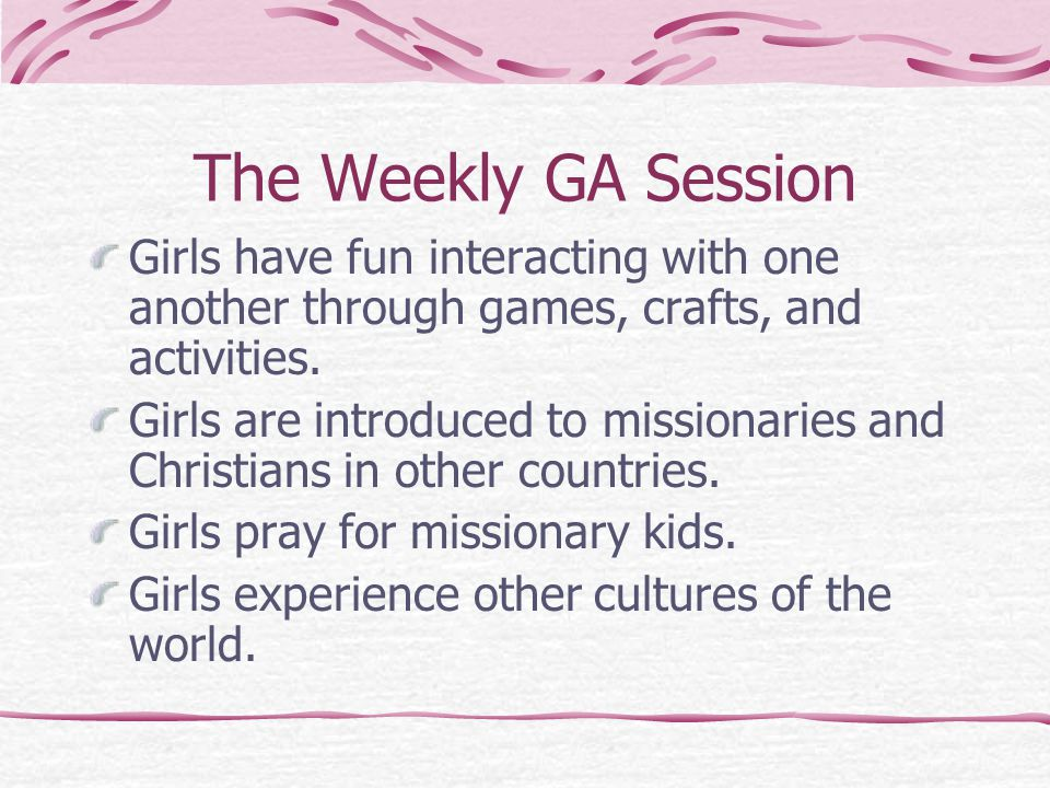 The Weekly GA Session Girls have fun interacting with one another through games, crafts, and activities. Girls are introduced to missionaries and Chri