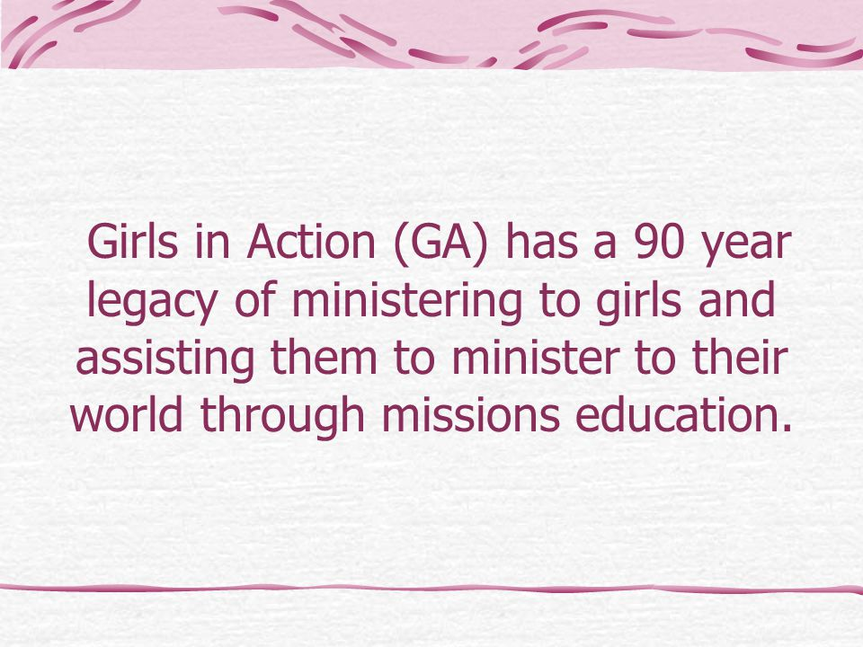 Girls in Action (GA) has a 90 year legacy of ministering to girls and assisting them to minister to their world through missions education.