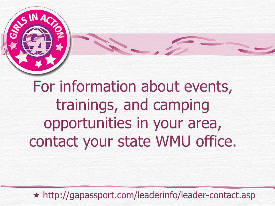 For information about events, trainings, and camping opportunities in your area, contact your state WMU office.  http://gapassport.com/leaderinfo/lea