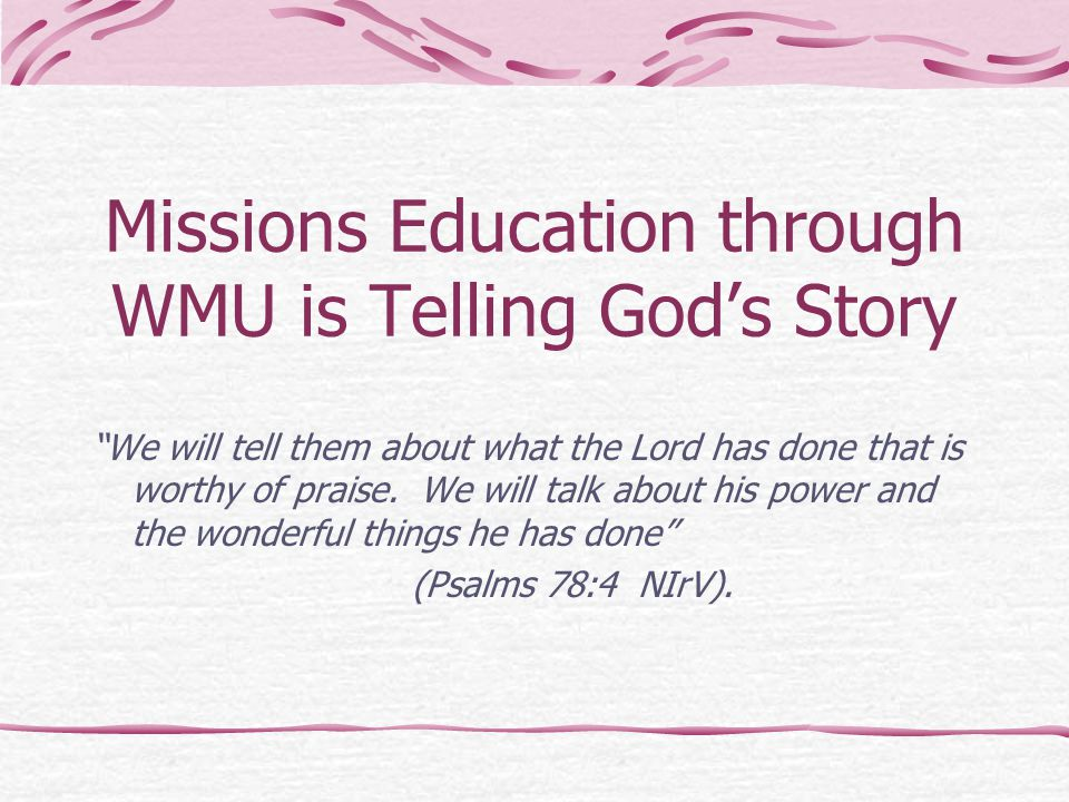 "Missions Education through WMU is Telling God's Story ""We will tell them about what the Lord has done that is worthy of praise. We will talk about his"