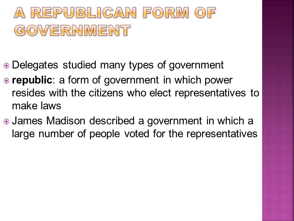  Delegates studied many types of government  republic: a form of government in which power resides with the citizens who elect representatives to ma