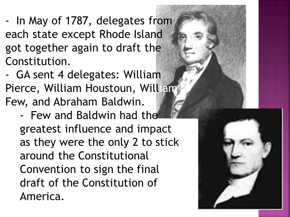 - In May of 1787, delegates from each state except Rhode Island got together again to draft the Constitution. - GA sent 4 delegates: William Pierce, W