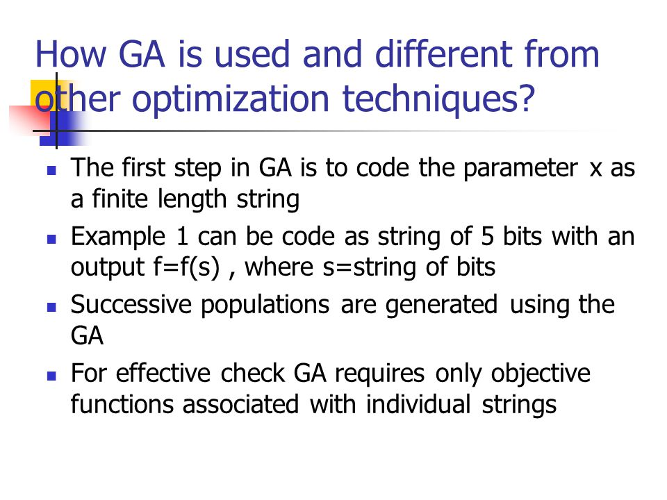 How GA is used and different from other optimization techniques? The first step in GA is to code the parameter x as a finite length string Example 1 c