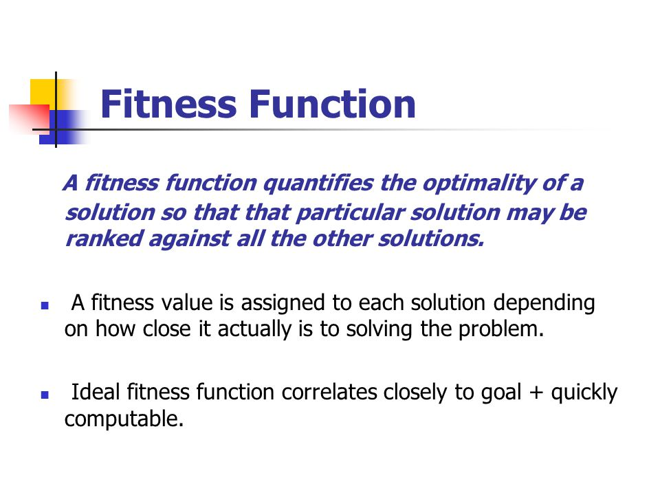 Fitness Function A fitness function quantifies the optimality of a solution so that that particular solution may be ranked against all the other solut