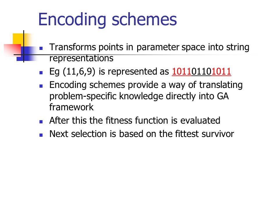 Encoding schemes Transforms points in parameter space into string representations Eg (11,6,9) is represented as 101101101011 Encoding schemes provide
