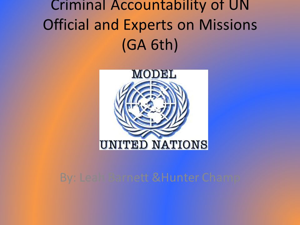 Criminal Accountability of UN Official and Experts on Missions (GA 6th) By: Leah Barnett &Hunter Champ