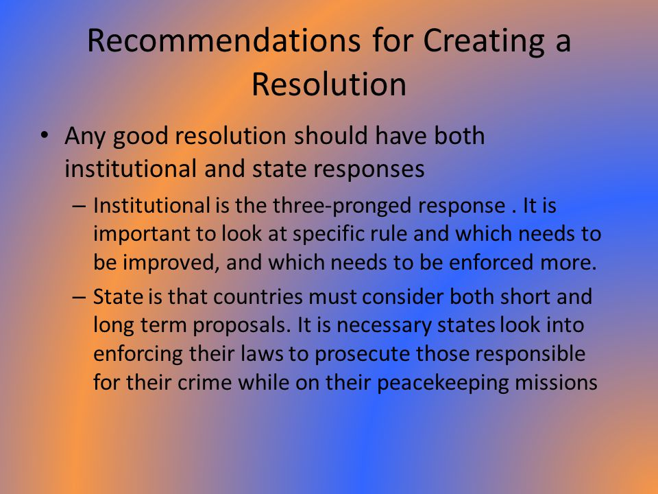 Recommendations for Creating a Resolution Any good resolution should have both institutional and state responses – Institutional is the three-pronged response.