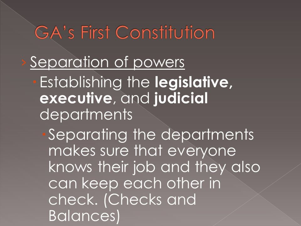 › Separation of powers  Establishing the legislative, executive, and judicial departments  Separating the departments makes sure that everyone knows