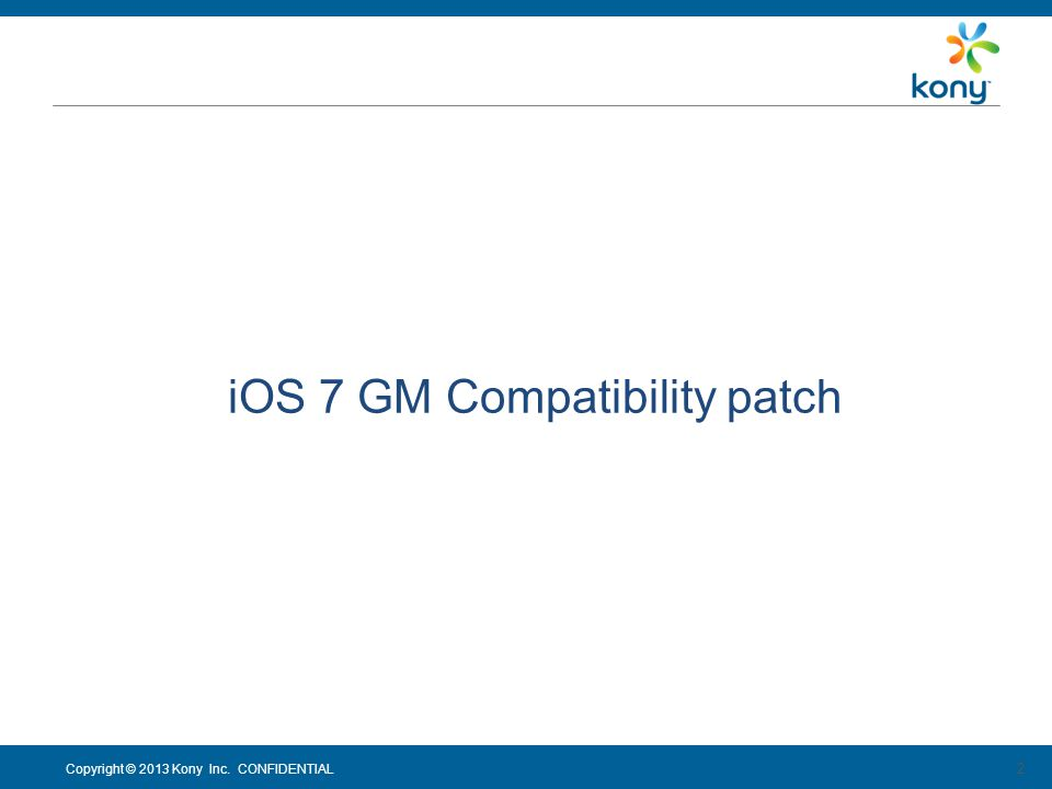 Copyright © 2013 Kony Inc. CONFIDENTIAL 2 iOS 7 GM Compatibility patch