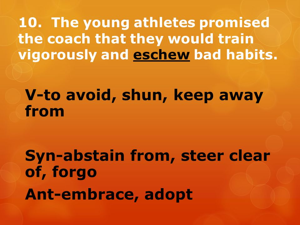 10. The young athletes promised the coach that they would train vigorously and eschew bad habits. V-to avoid, shun, keep away from Syn-abstain from, s