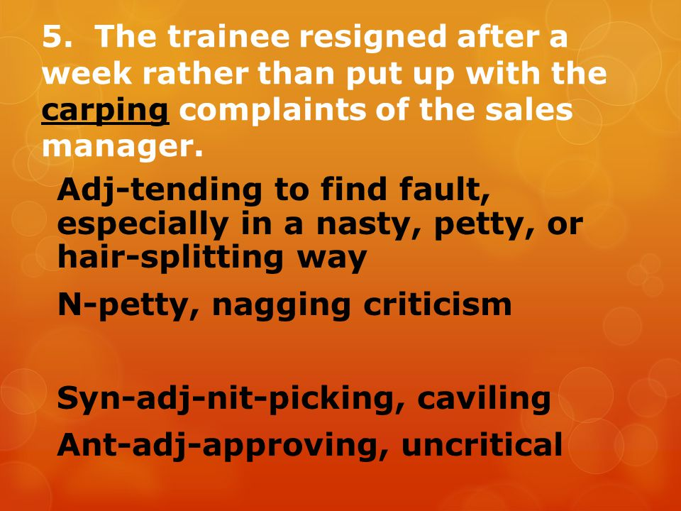 5. The trainee resigned after a week rather than put up with the carping complaints of the sales manager. Adj-tending to find fault, especially in a n