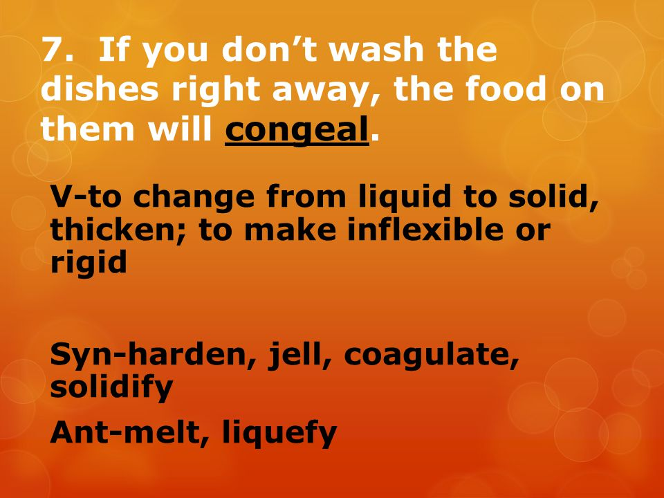 7. If you don't wash the dishes right away, the food on them will congeal. V-to change from liquid to solid, thicken; to make inflexible or rigid Syn-