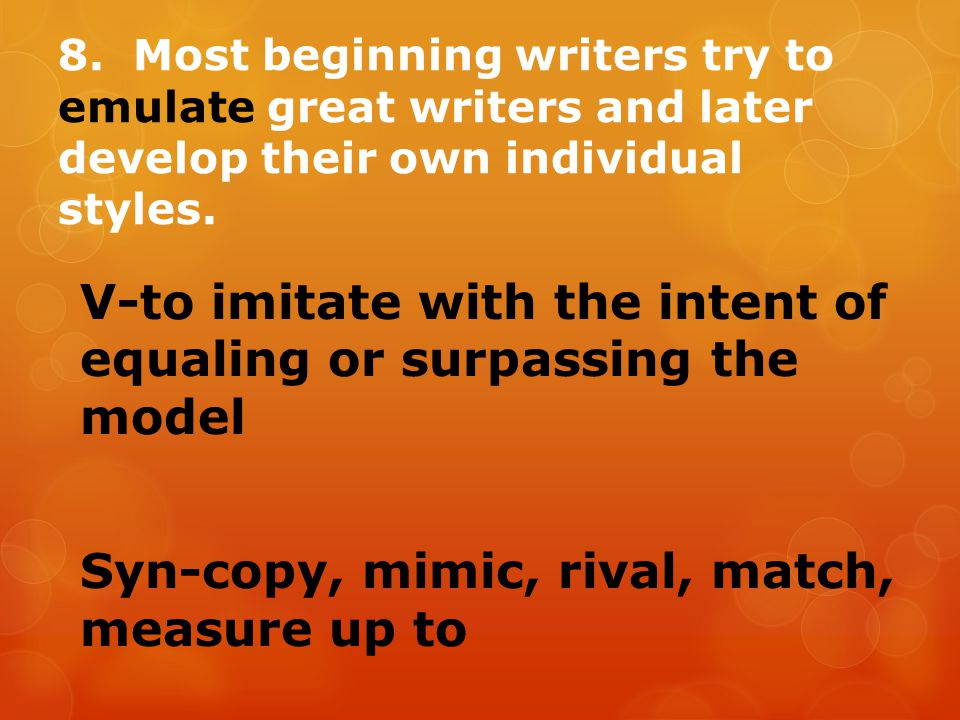 8. Most beginning writers try to emulate great writers and later develop their own individual styles. V-to imitate with the intent of equaling or surp