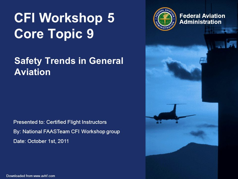 Presented to: Certified Flight Instructors By: National FAASTeam CFI Workshop group Date: October 1st, 2011 Federal Aviation Administration Downloaded from www.avhf.com CFI Workshop 5 Core Topic 9 Safety Trends in General Aviation