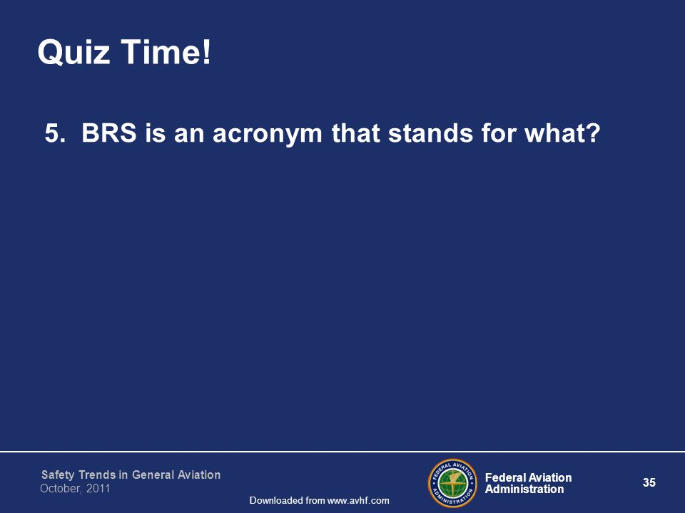 Federal Aviation Administration 35 Safety Trends in General Aviation October, 2011 Downloaded from www.avhf.com Quiz Time! 5. BRS is an acronym that s