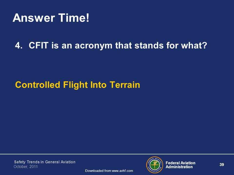 Federal Aviation Administration 39 Safety Trends in General Aviation October, 2011 Downloaded from www.avhf.com Answer Time! 4.CFIT is an acronym that