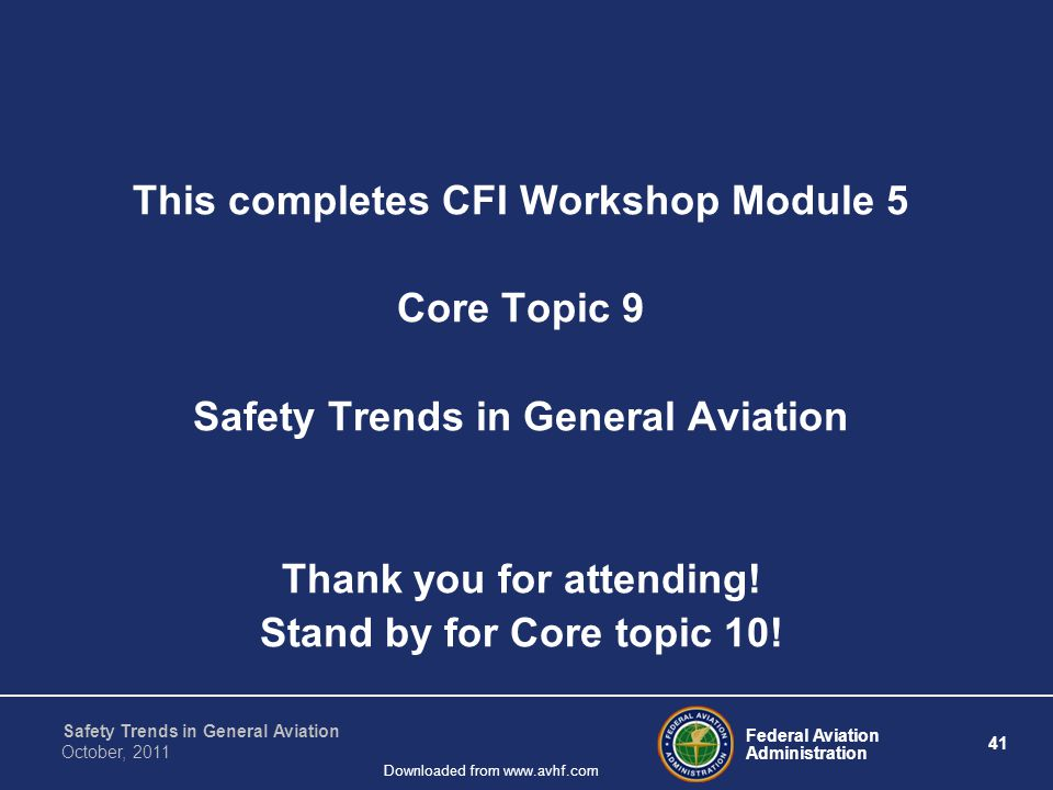Federal Aviation Administration 41 Safety Trends in General Aviation October, 2011 Downloaded from www.avhf.com This completes CFI Workshop Module 5 Core Topic 9 Safety Trends in General Aviation Thank you for attending.