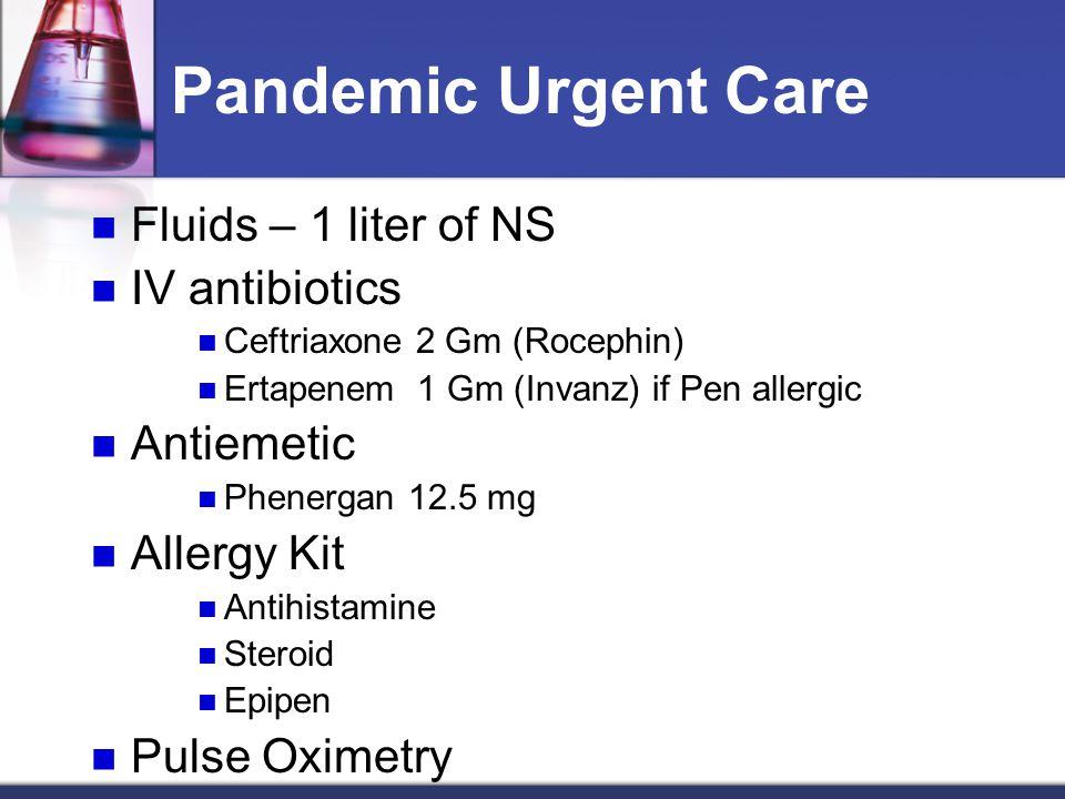 Pandemic Urgent Care Fluids – 1 liter of NS IV antibiotics Ceftriaxone 2 Gm (Rocephin) Ertapenem 1 Gm (Invanz) if Pen allergic Antiemetic Phenergan 12.5 mg Allergy Kit Antihistamine Steroid Epipen Pulse Oximetry