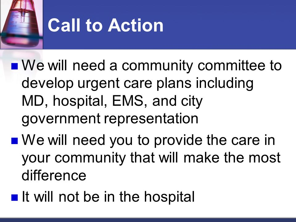 Call to Action We will need a community committee to develop urgent care plans including MD, hospital, EMS, and city government representation We will need you to provide the care in your community that will make the most difference It will not be in the hospital