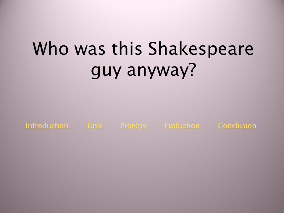 IntroductionIntroduction Task Process Evaluation ConclusionTaskProcessEvaluationConclusion Who was this Shakespeare guy anyway?