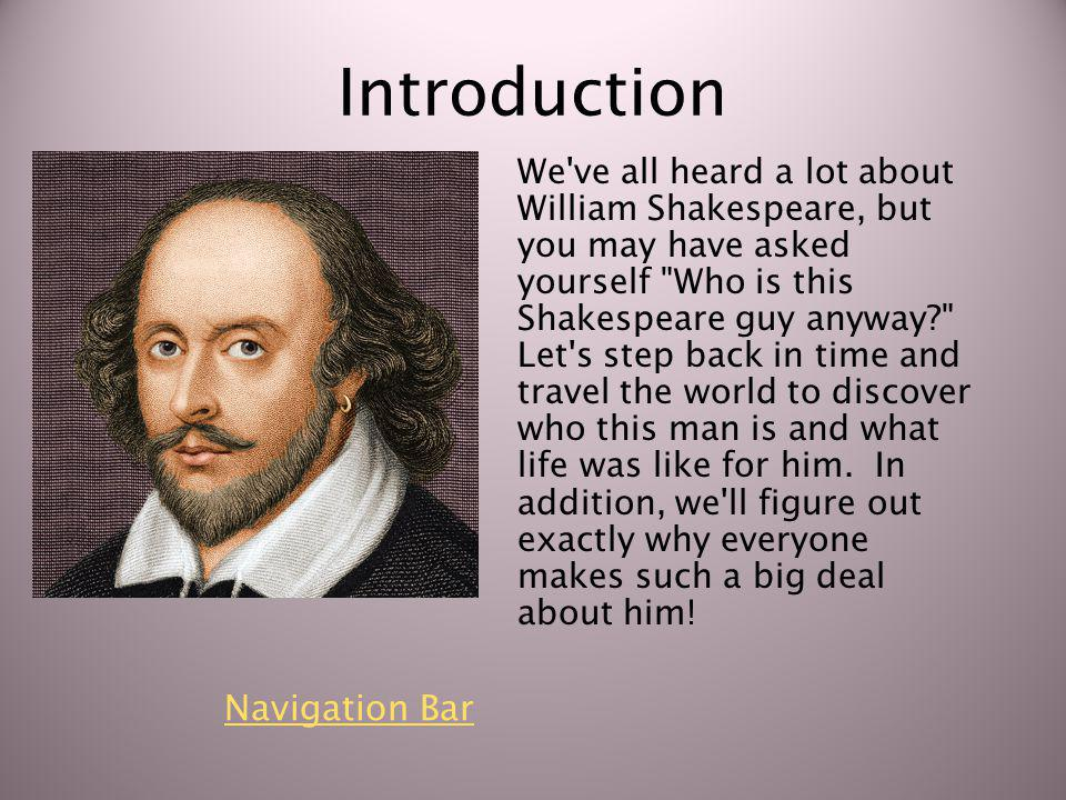 Introduction We ve all heard a lot about William Shakespeare, but you may have asked yourself Who is this Shakespeare guy anyway? Let s step back in time and travel the world to discover who this man is and what life was like for him.