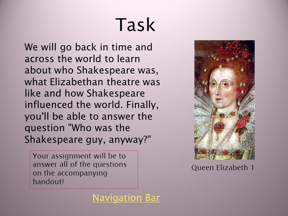 Task We will go back in time and across the world to learn about who Shakespeare was, what Elizabethan theatre was like and how Shakespeare influenced